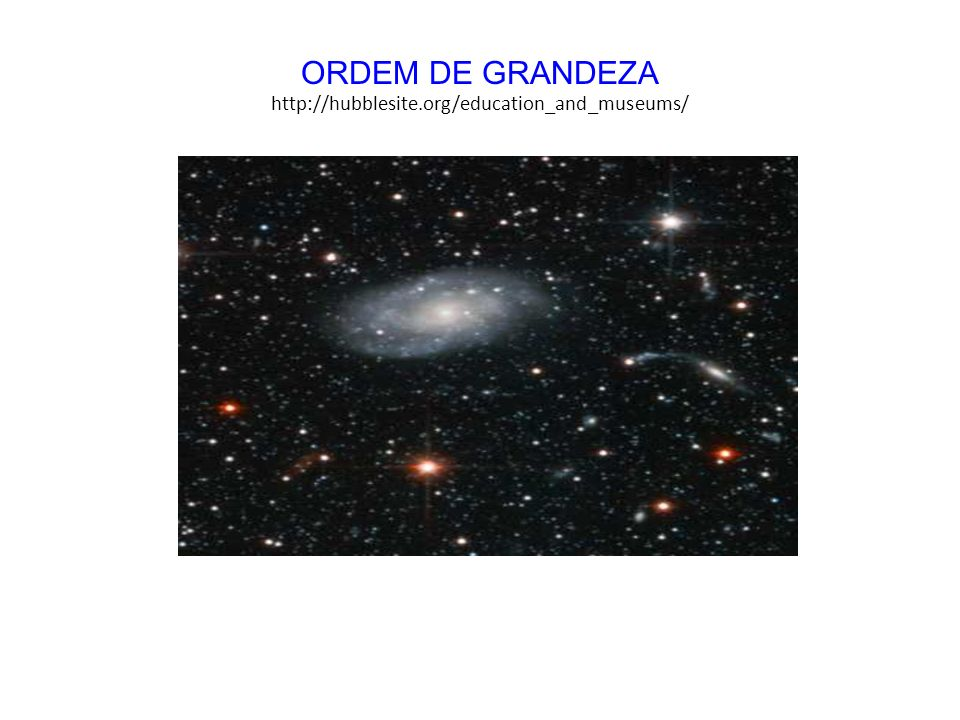 http://hubblesite.org/education_and_museums/ ORDEM DE GRANDEZA