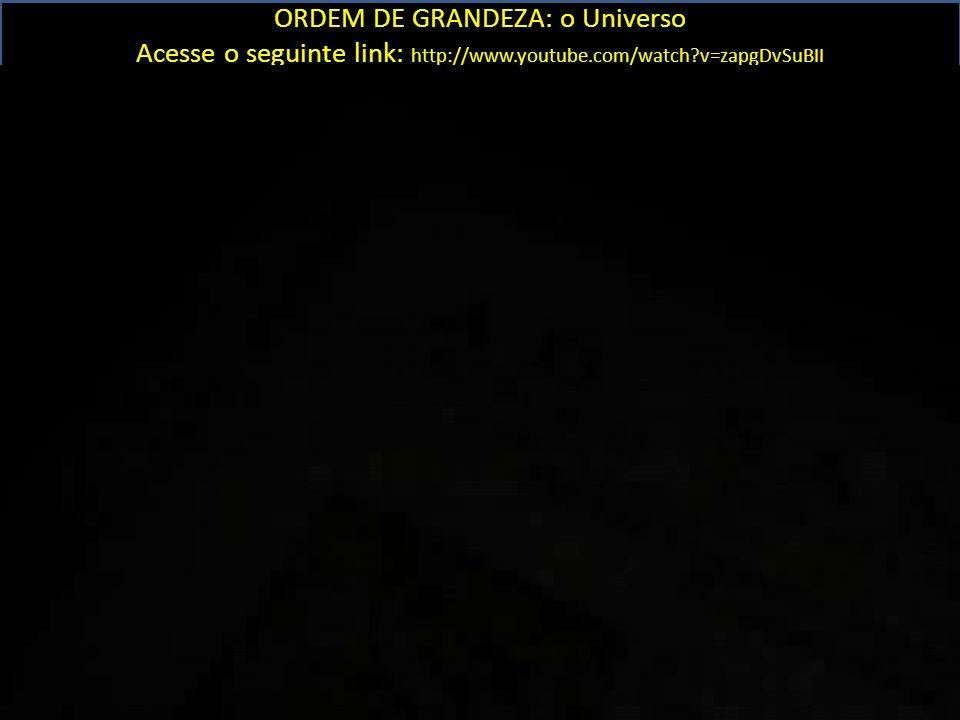 ORDEM DE GRANDEZA: o Universo Acesse o seguinte link: http://www