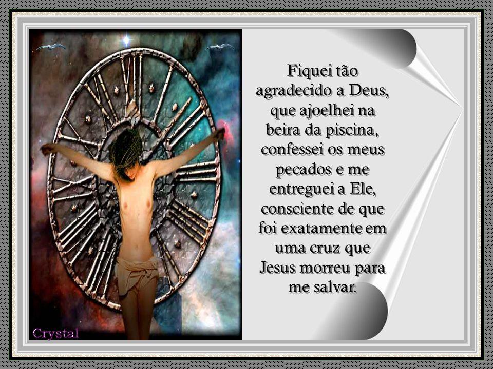 Fiquei tão agradecido a Deus, que ajoelhei na beira da piscina, confessei os meus pecados e me entreguei a Ele, consciente de que foi exatamente em uma cruz que Jesus morreu para me salvar.