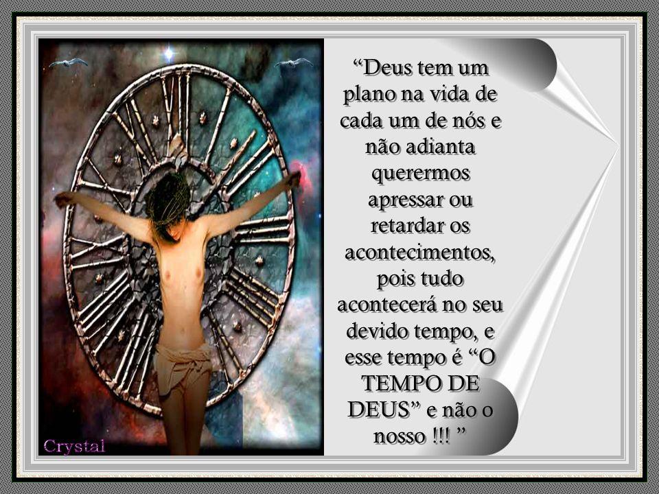 Deus tem um plano na vida de cada um de nós e não adianta querermos apressar ou retardar os acontecimentos, pois tudo acontecerá no seu devido tempo, e esse tempo é O TEMPO DE DEUS e não o nosso !!.