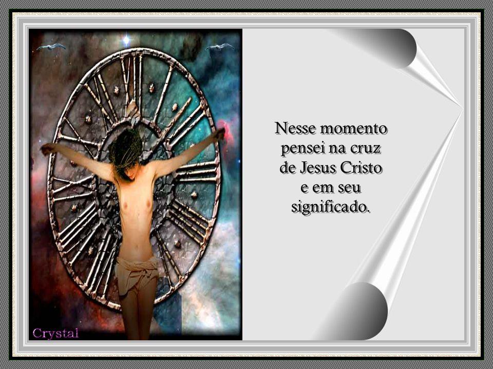 Nesse momento pensei na cruz de Jesus Cristo e em seu significado.