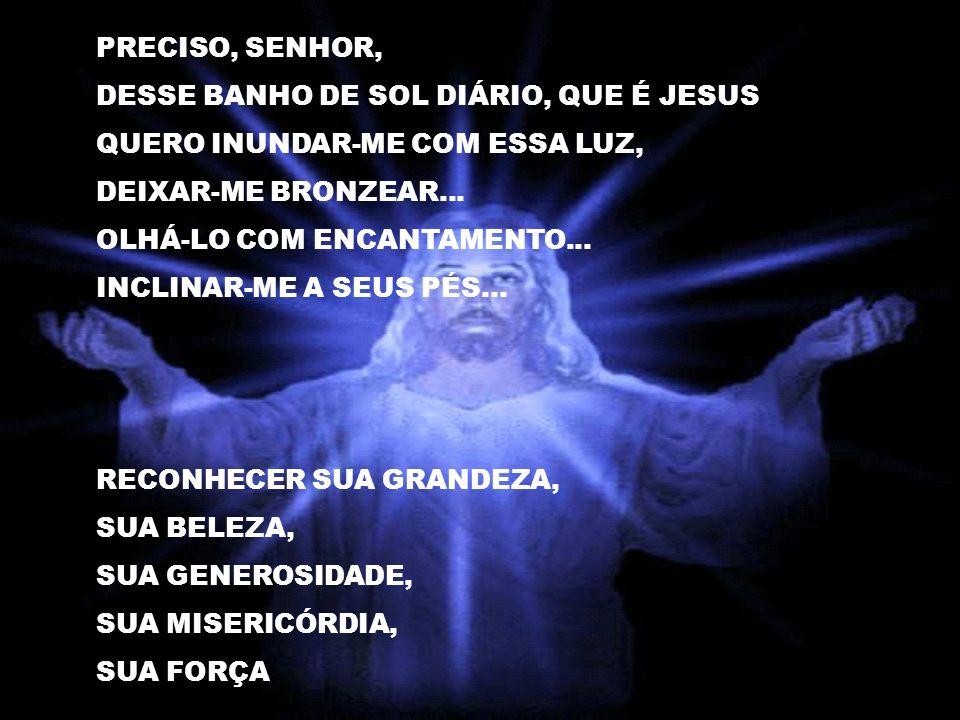 PRECISO, SENHOR, DESSE BANHO DE SOL DIÁRIO, QUE É JESUS. QUERO INUNDAR-ME COM ESSA LUZ, DEIXAR-ME BRONZEAR...