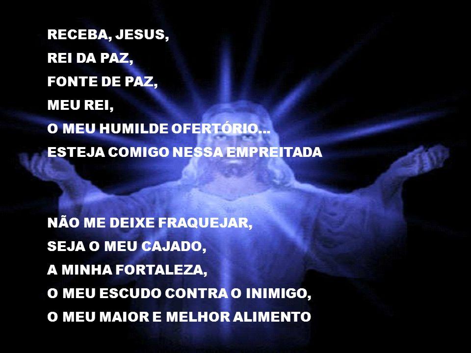 RECEBA, JESUS, REI DA PAZ, FONTE DE PAZ, MEU REI, O MEU HUMILDE OFERTÓRIO... ESTEJA COMIGO NESSA EMPREITADA.