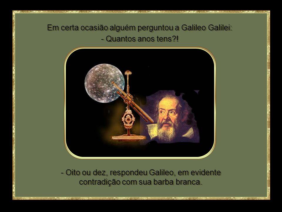 Em certa ocasião alguém perguntou a Galileo Galilei: