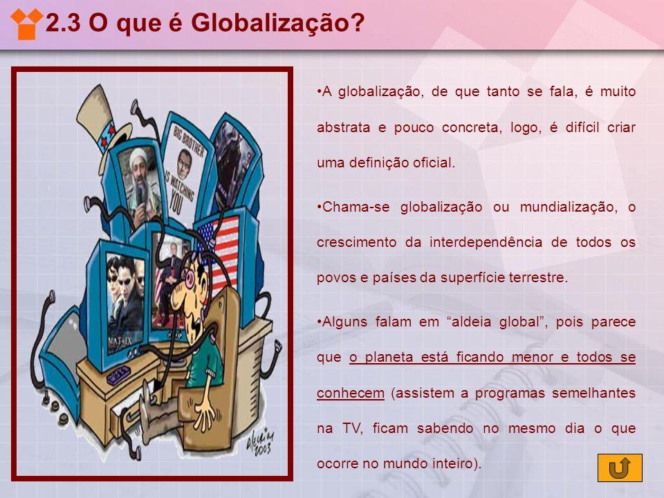 2.3 O que é Globalização A globalização, de que tanto se fala, é muito abstrata e pouco concreta, logo, é difícil criar uma definição oficial.