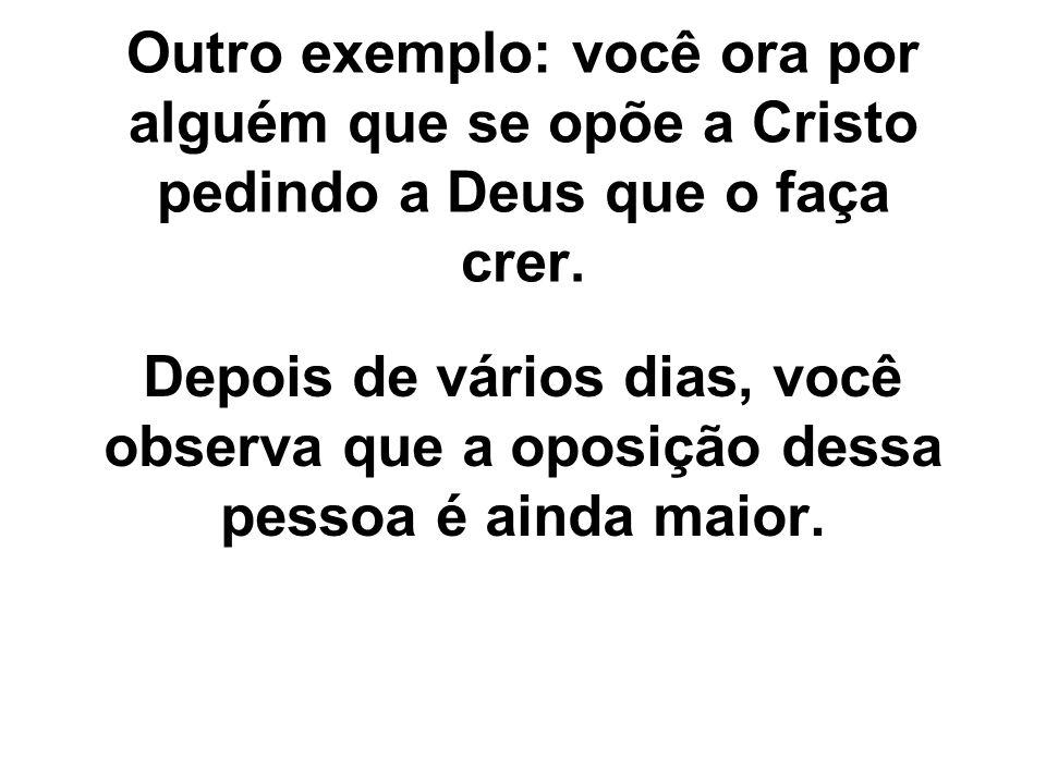 Outro exemplo: você ora por alguém que se opõe a Cristo pedindo a Deus que o faça crer.