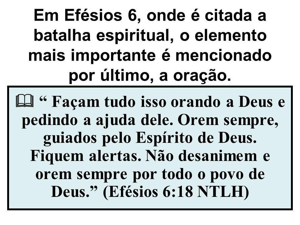 Em Efésios 6, onde é citada a batalha espiritual, o elemento mais importante é mencionado por último, a oração.