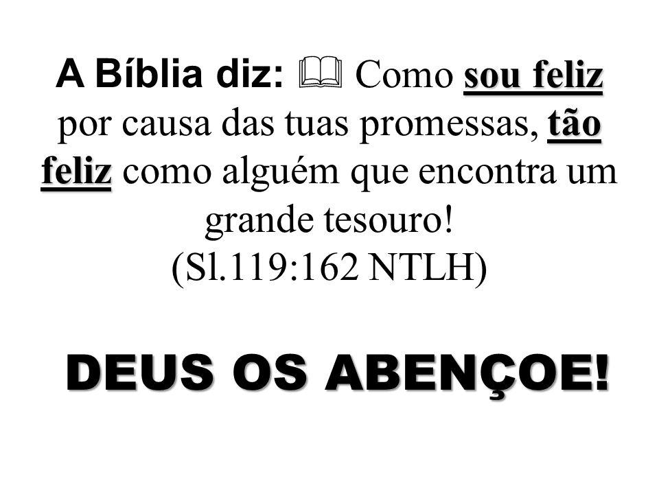 A Bíblia diz:  Como sou feliz por causa das tuas promessas, tão feliz como alguém que encontra um grande tesouro! (Sl.119:162 NTLH)