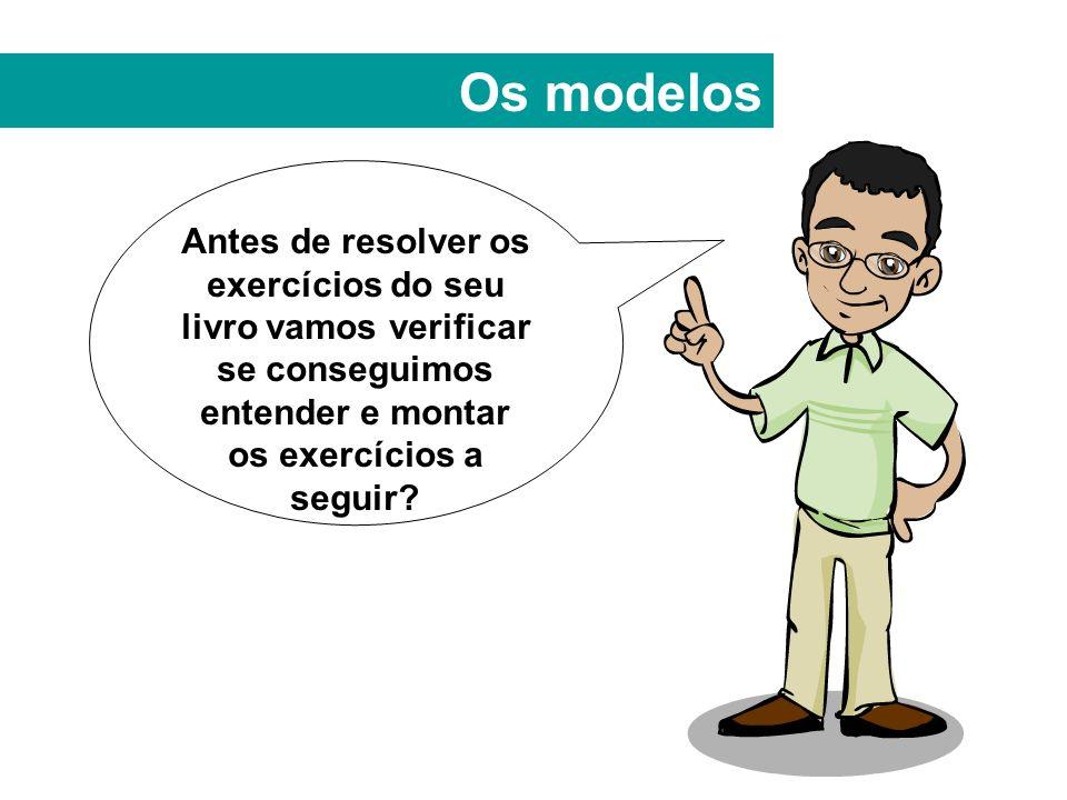 Os modelos Antes de resolver os exercícios do seu livro vamos verificar se conseguimos entender e montar os exercícios a seguir
