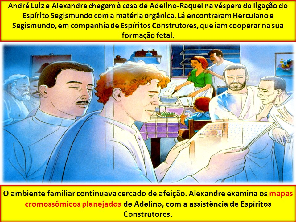 André Luiz e Alexandre chegam à casa de Adelino-Raquel na véspera da ligação do Espírito Segismundo com a matéria orgânica. Lá encontraram Herculano e Segismundo, em companhia de Espíritos Construtores, que iam cooperar na sua formação fetal.