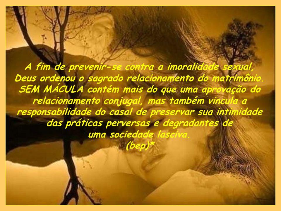 A fim de prevenir-se contra a imoralidade sexual, Deus ordenou o sagrado relacionamento do matrimônio. SEM MÁCULA contém mais do que uma aprovação do relacionamento conjugal, mas também vincula a responsabilidade do casal de preservar sua intimidade das práticas perversas e degradantes de