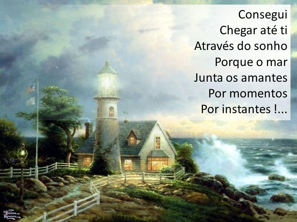 Consegui Chegar até ti Através do sonho Porque o mar Junta os amantes Por momentos Por instantes !...