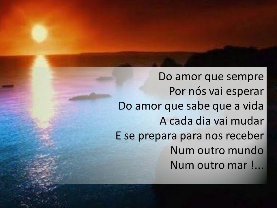 Do amor que sempre Por nós vai esperar Do amor que sabe que a vida A cada dia vai mudar E se prepara para nos receber Num outro mundo Num outro mar !...