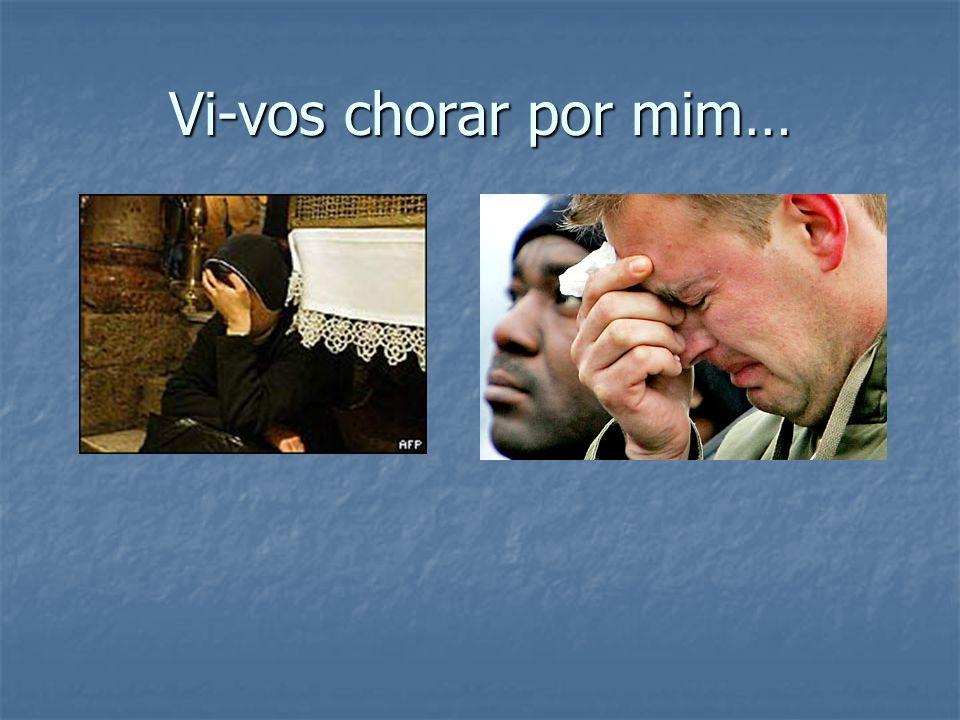 Vi-vos chorar por mim…
