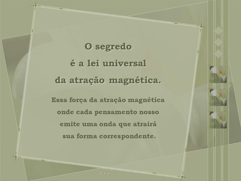 O segredo é a lei universal da atração magnética.