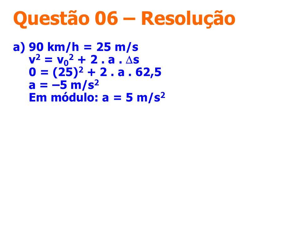 Questão 06 – Resolução a) 90 km/h = 25 m/s v2 = v02 + 2 .