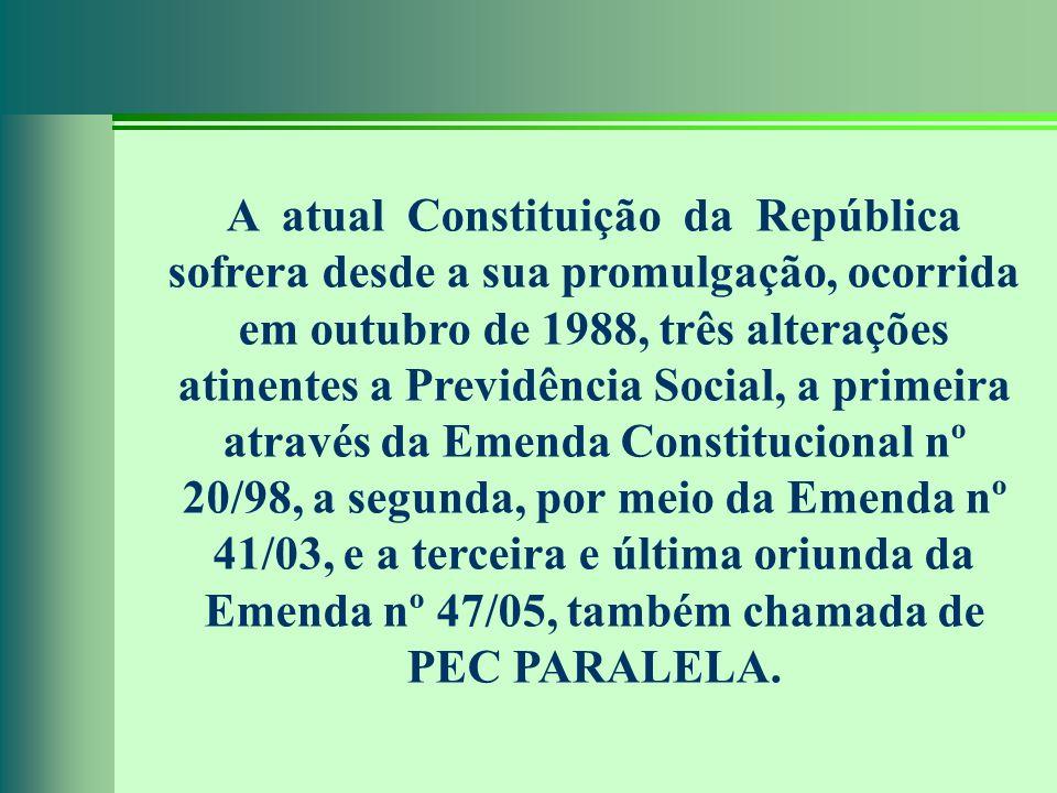 A atual Constituição da República sofrera desde a sua promulgação, ocorrida em outubro de 1988, três alterações atinentes a Previdência Social, a primeira através da Emenda Constitucional nº 20/98, a segunda, por meio da Emenda nº 41/03, e a terceira e última oriunda da Emenda nº 47/05, também chamada de