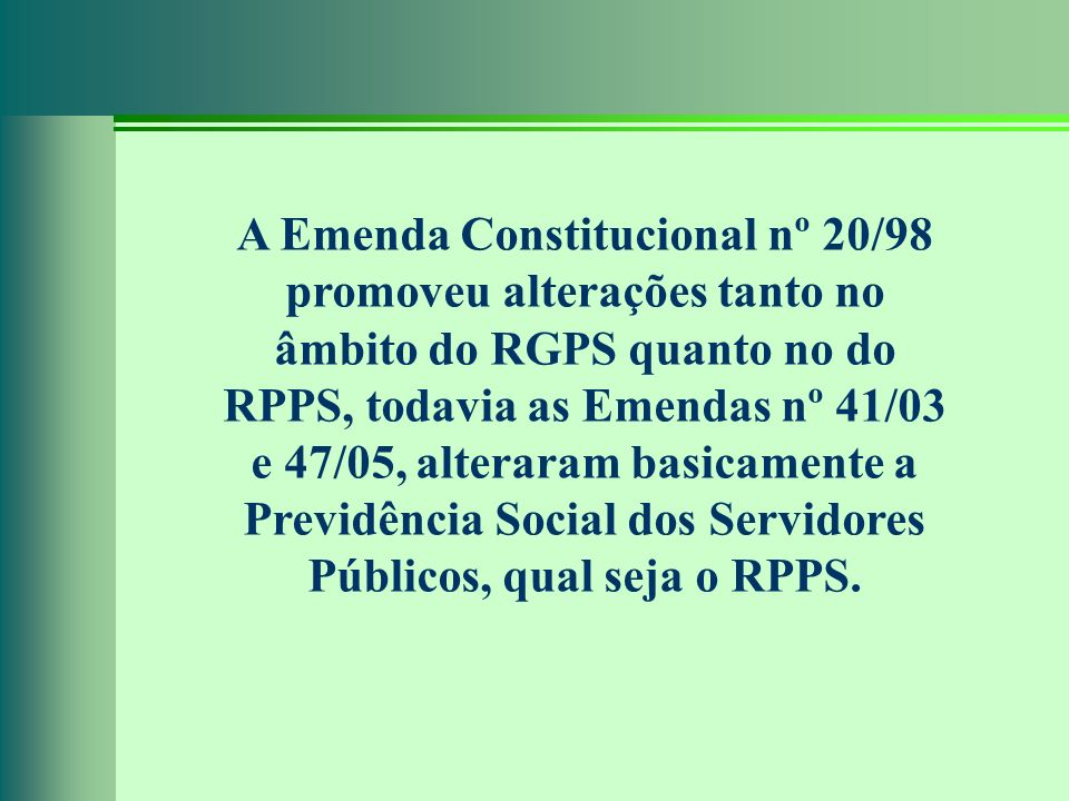 A Emenda Constitucional nº 20/98 promoveu alterações tanto no âmbito do RGPS quanto no do RPPS, todavia as Emendas nº 41/03 e 47/05, alteraram basicamente a Previdência Social dos Servidores Públicos, qual seja o RPPS.
