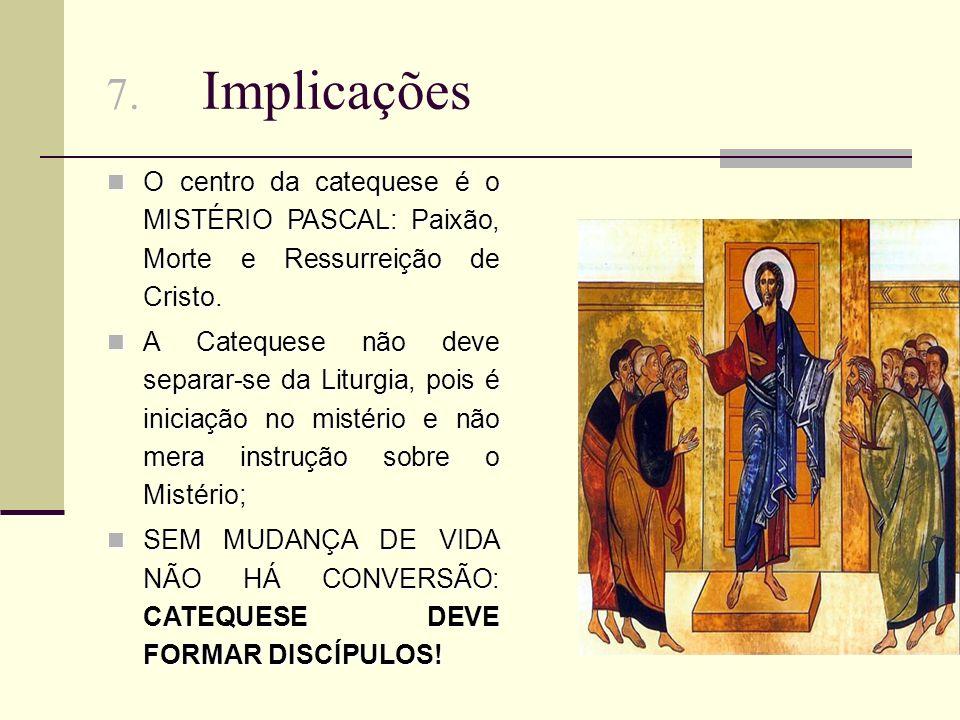 7. Implicações O centro da catequese é o MISTÉRIO PASCAL: Paixão, Morte e Ressurreição de Cristo.