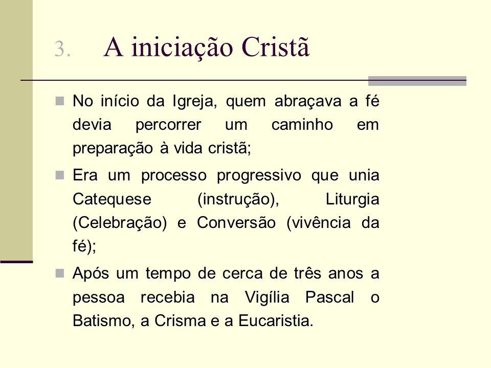 3. A iniciação Cristã No início da Igreja, quem abraçava a fé devia percorrer um caminho em preparação à vida cristã;