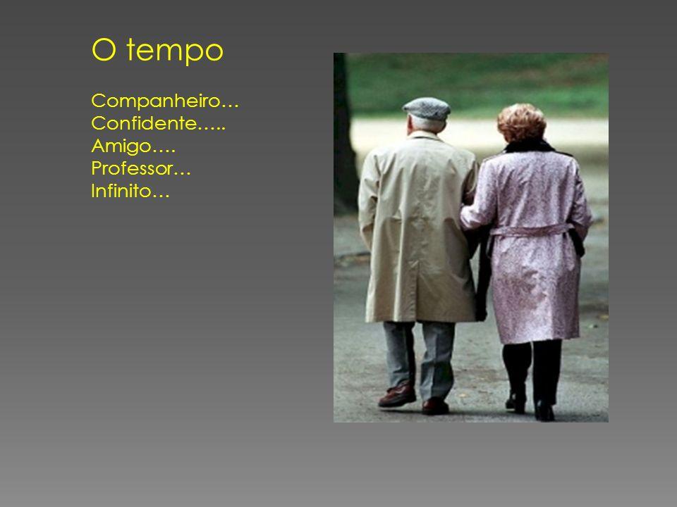 O tempo Companheiro… Confidente….. Amigo…. Professor… Infinito…
