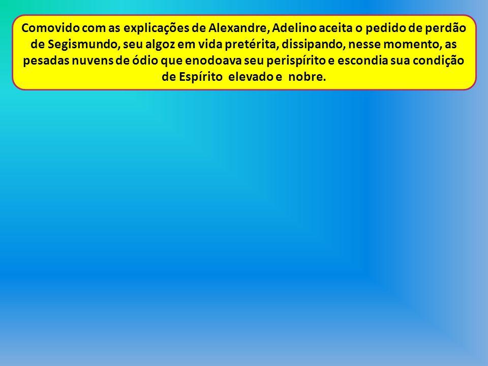 Comovido com as explicações de Alexandre, Adelino aceita o pedido de perdão de Segismundo, seu algoz em vida pretérita, dissipando, nesse momento, as pesadas nuvens de ódio que enodoava seu perispírito e escondia sua condição de Espírito elevado e nobre.