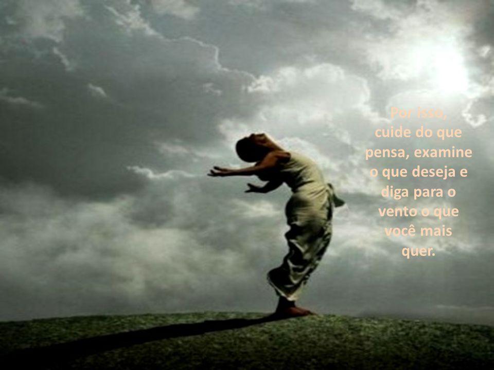 Por isso, cuide do que pensa, examine o que deseja e diga para o vento o que você mais quer.