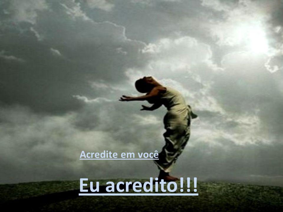 Acredite em você Eu acredito!!!