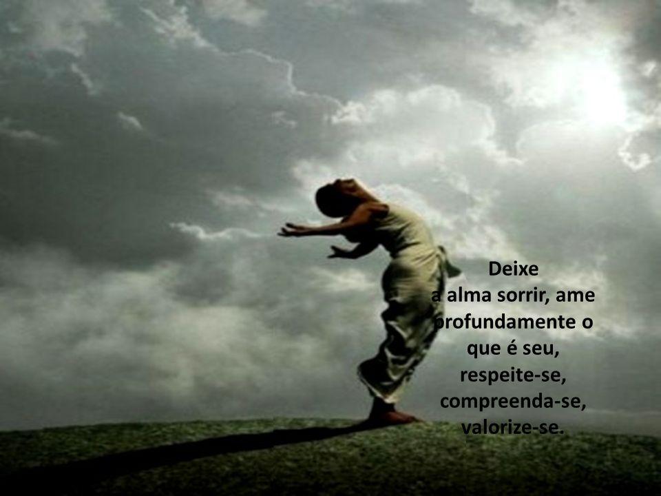 Deixe a alma sorrir, ame profundamente o que é seu, respeite-se, compreenda-se, valorize-se.