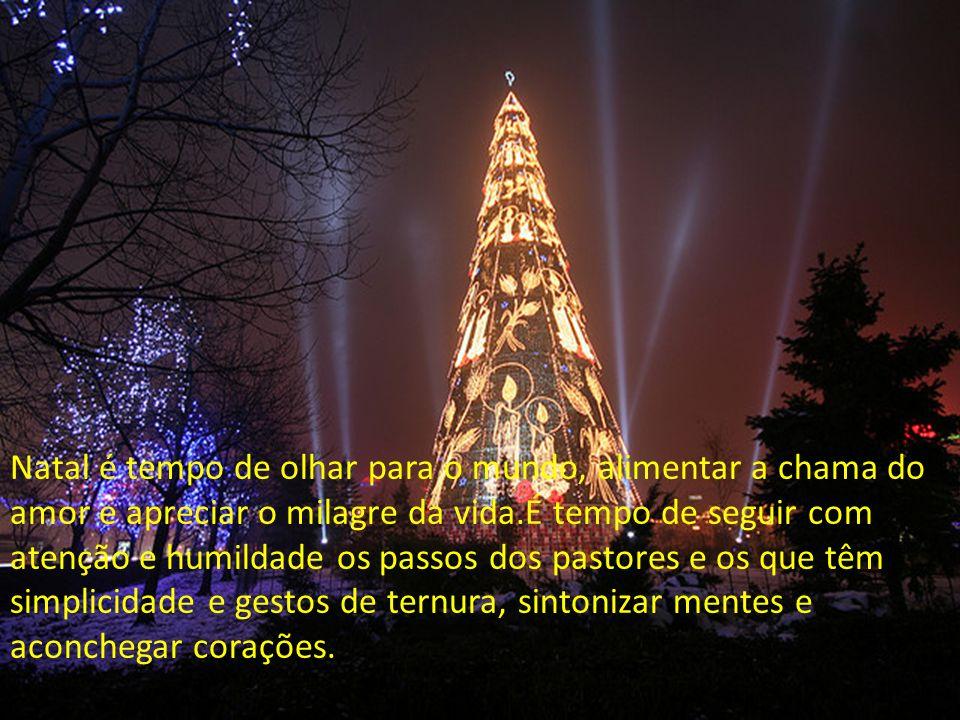 Natal é tempo de olhar para o mundo, alimentar a chama do amor e apreciar o milagre da vida.É tempo de seguir com atenção e humildade os passos dos pastores e os que têm simplicidade e gestos de ternura, sintonizar mentes e aconchegar corações.