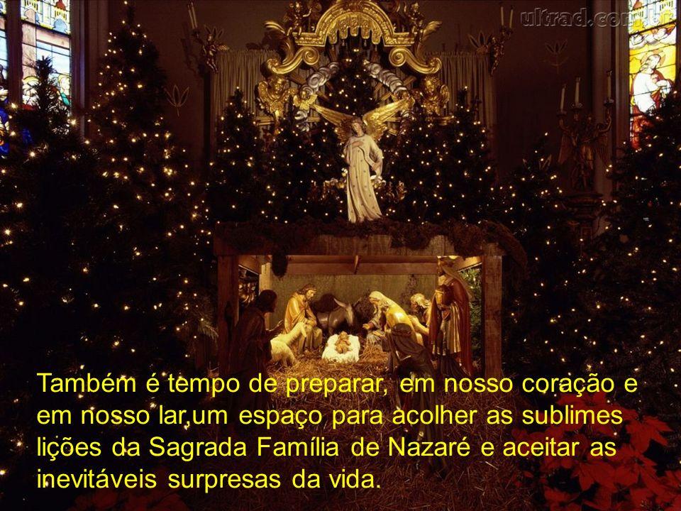 Também é tempo de preparar, em nosso coração e em nosso lar,um espaço para acolher as sublimes lições da Sagrada Família de Nazaré e aceitar as inevitáveis surpresas da vida.