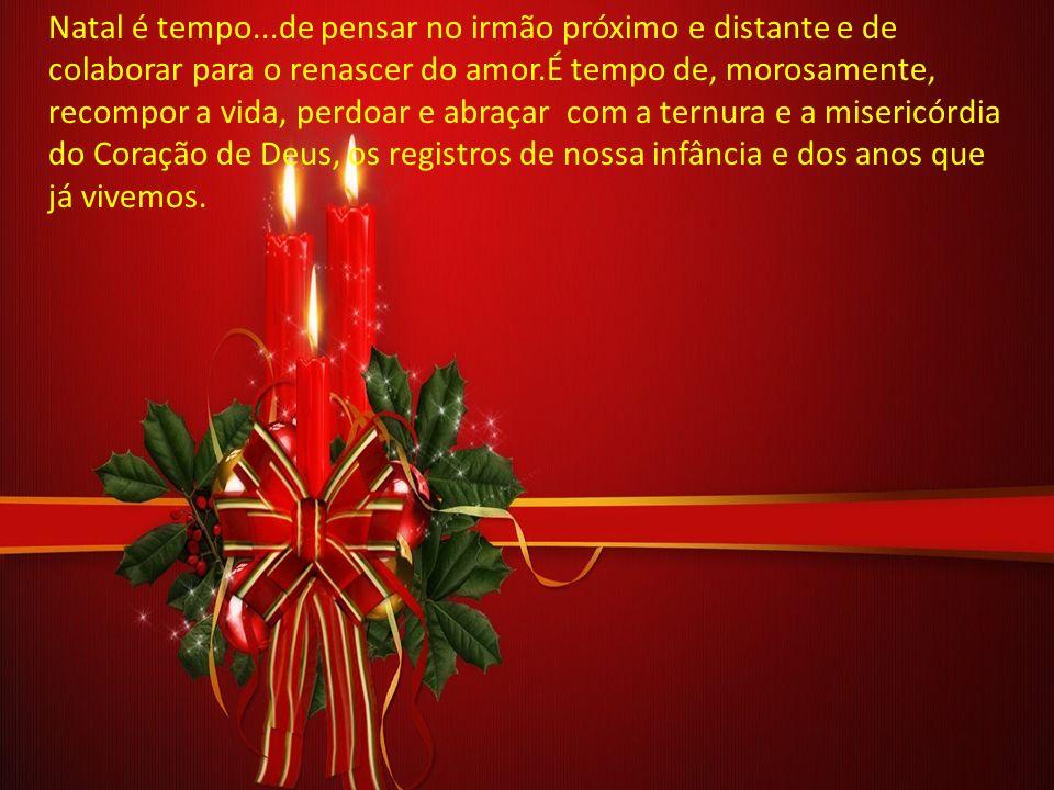 Natal é tempo...de pensar no irmão próximo e distante e de colaborar para o renascer do amor.É tempo de, morosamente, recompor a vida, perdoar e abraçar com a ternura e a misericórdia do Coração de Deus, os registros de nossa infância e dos anos que já vivemos.