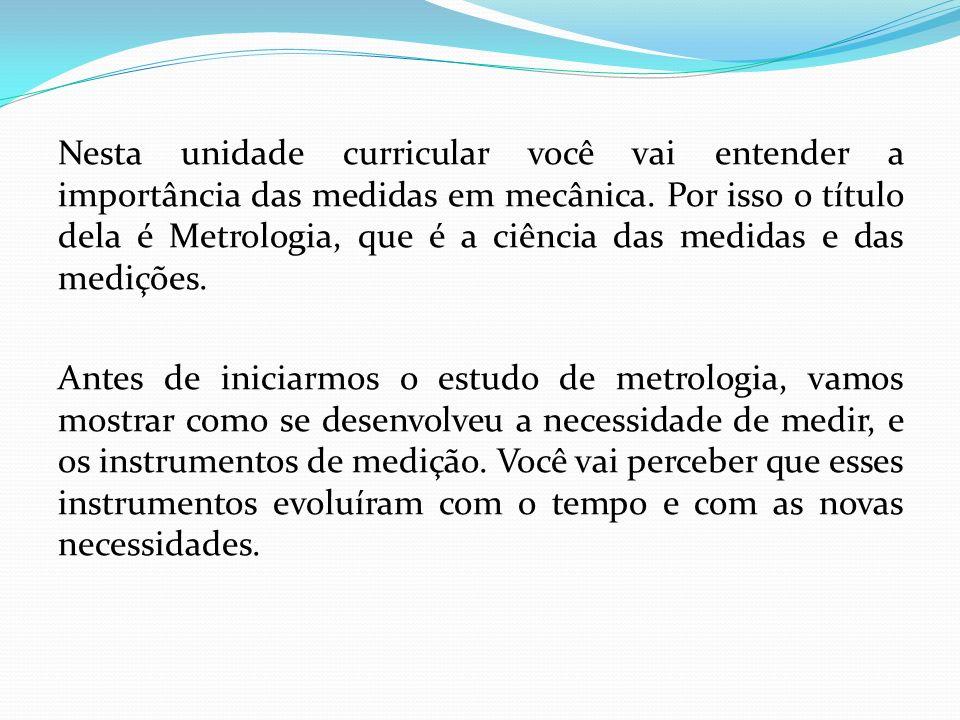 Nesta unidade curricular você vai entender a importância das medidas em mecânica. Por isso o título dela é Metrologia, que é a ciência das medidas e das medições.
