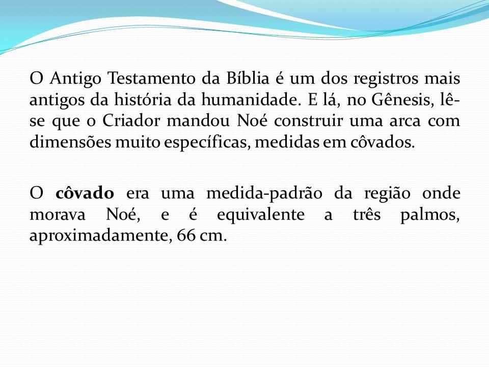 O Antigo Testamento da Bíblia é um dos registros mais antigos da história da humanidade. E lá, no Gênesis, lê-se que o Criador mandou Noé construir uma arca com dimensões muito específicas, medidas em côvados.