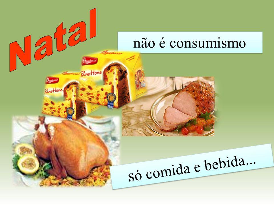 Natal não é consumismo só comida e bebida...