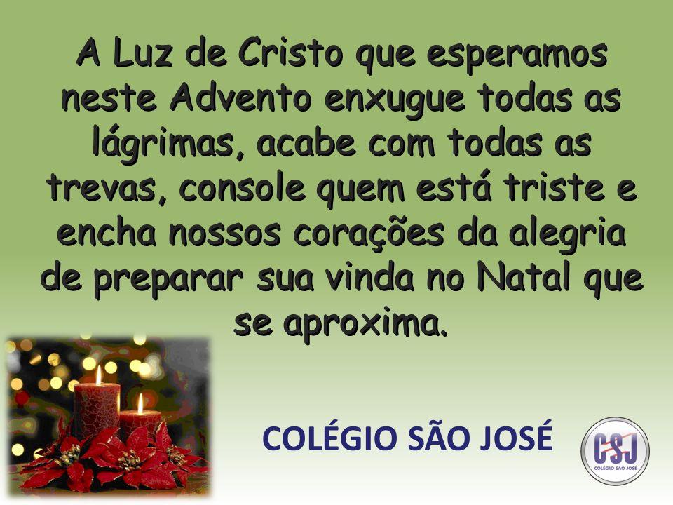 A Luz de Cristo que esperamos neste Advento enxugue todas as lágrimas, acabe com todas as trevas, console quem está triste e encha nossos corações da alegria de preparar sua vinda no Natal que se aproxima.