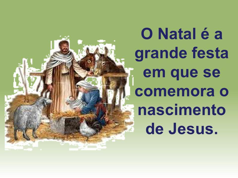 O Natal é a grande festa em que se comemora o nascimento de Jesus.