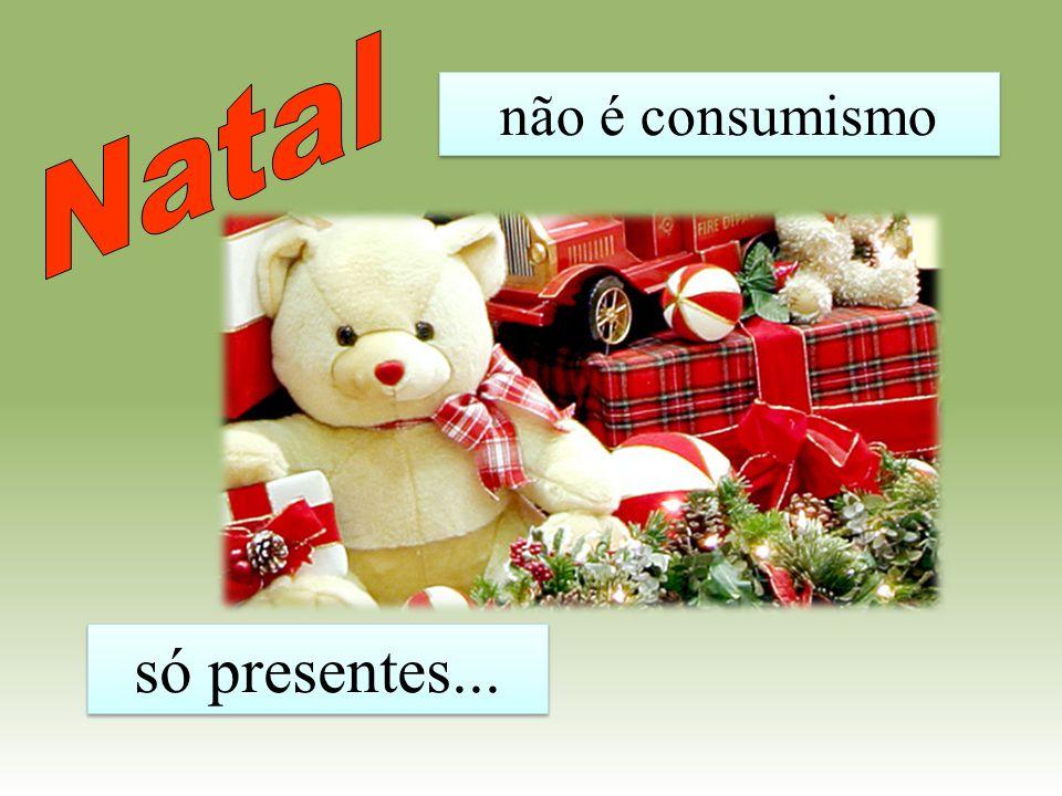 Natal não é consumismo só presentes...