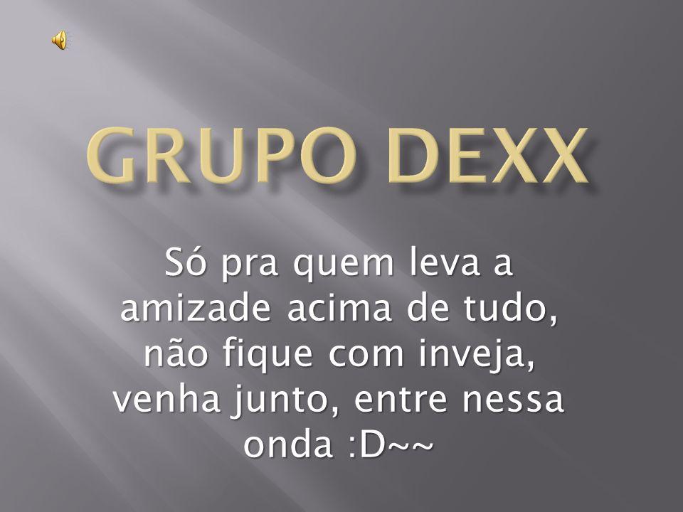 Grupo DEXX Só pra quem leva a amizade acima de tudo, não fique com inveja, venha junto, entre nessa onda :D~~