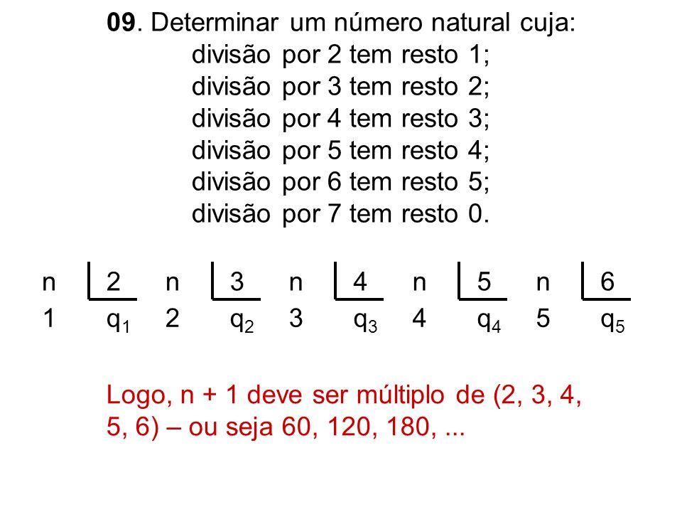 09. Determinar um número natural cuja: divisão por 2 tem resto 1; divisão por 3 tem resto 2; divisão por 4 tem resto 3; divisão por 5 tem resto 4; divisão por 6 tem resto 5; divisão por 7 tem resto 0.