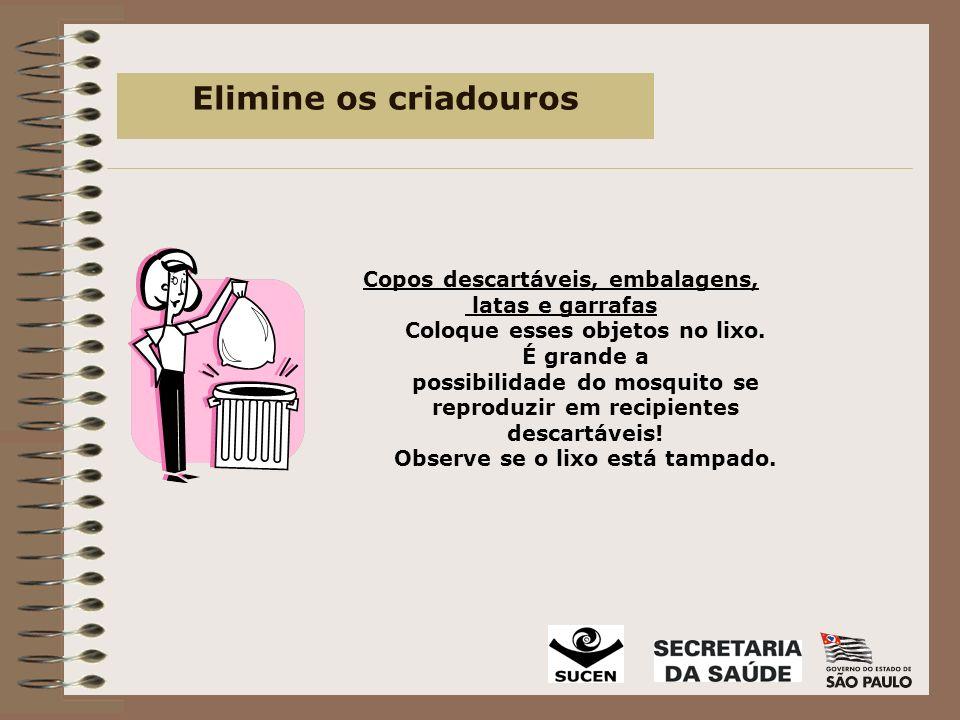Elimine os criadouros Copos descartáveis, embalagens, latas e garrafas