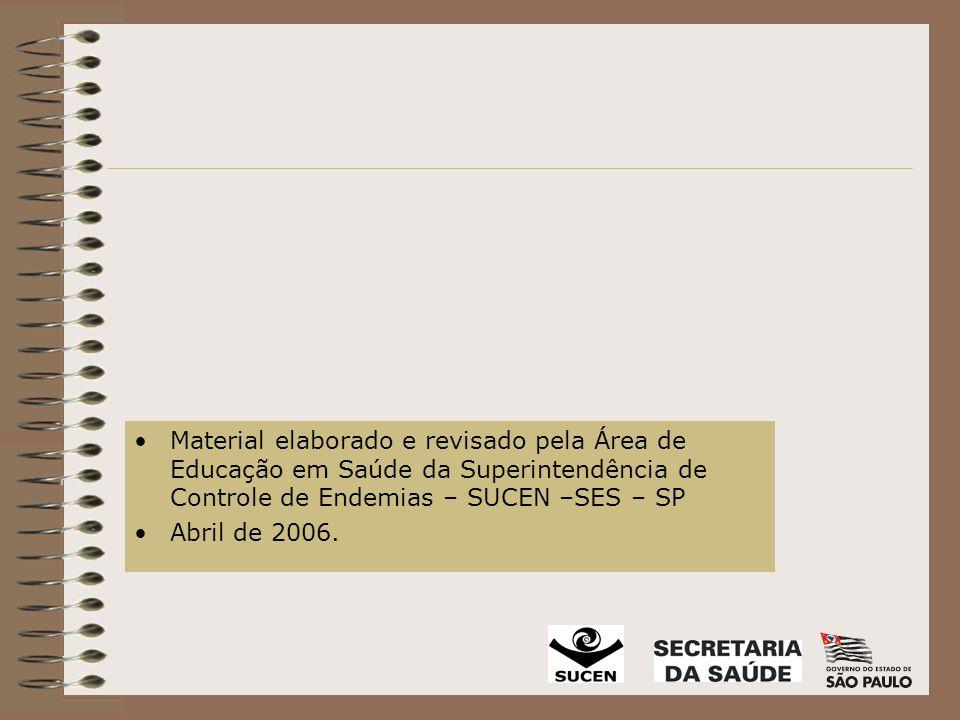 Material elaborado e revisado pela Área de Educação em Saúde da Superintendência de Controle de Endemias – SUCEN –SES – SP