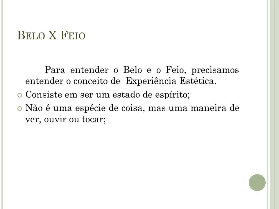 Belo X Feio Para entender o Belo e o Feio, precisamos entender o conceito de Experiência Estética.