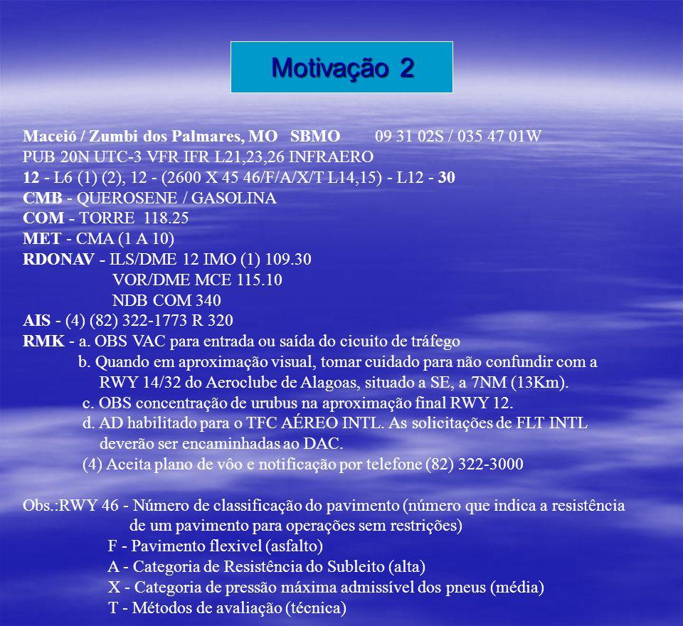 Motivação 2 Maceió / Zumbi dos Palmares, MO SBMO 09 31 02S / 035 47 01W. PUB 20N UTC-3 VFR IFR L21,23,26 INFRAERO.