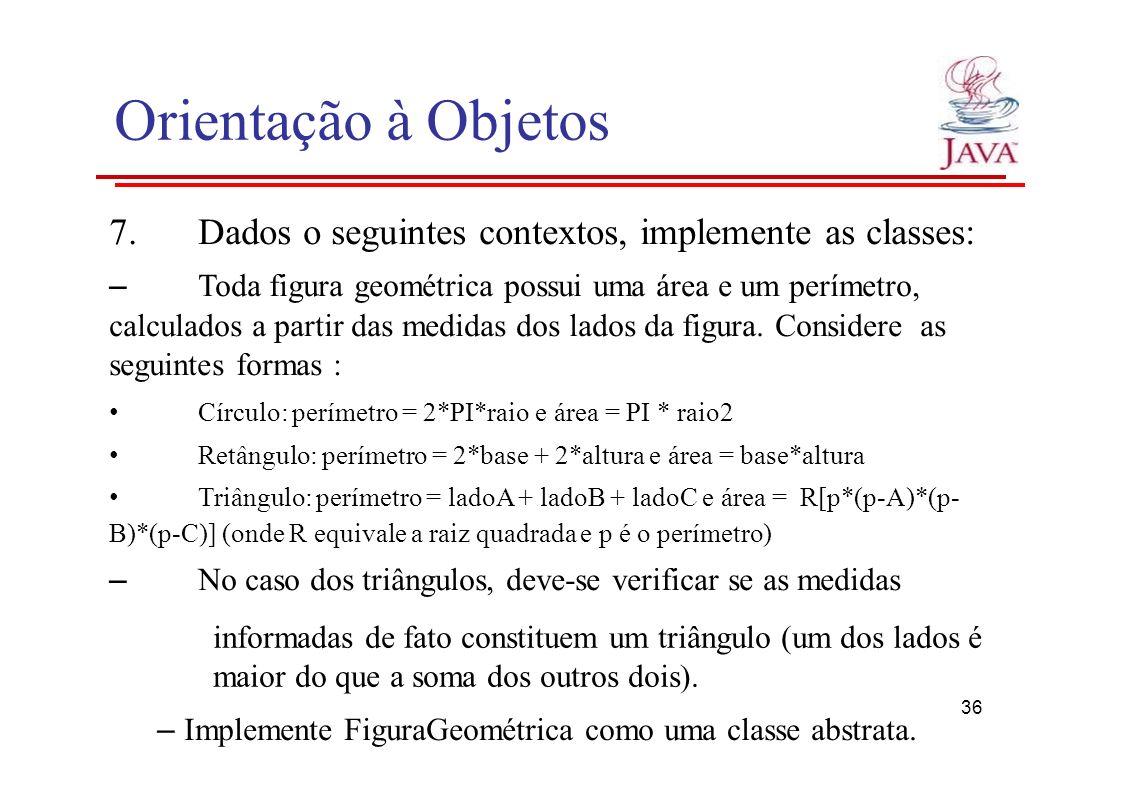 Orientação à Objetos 7. Dados o seguintes contextos, implemente as classes: – Toda figura geométrica possui uma área e um perímetro,