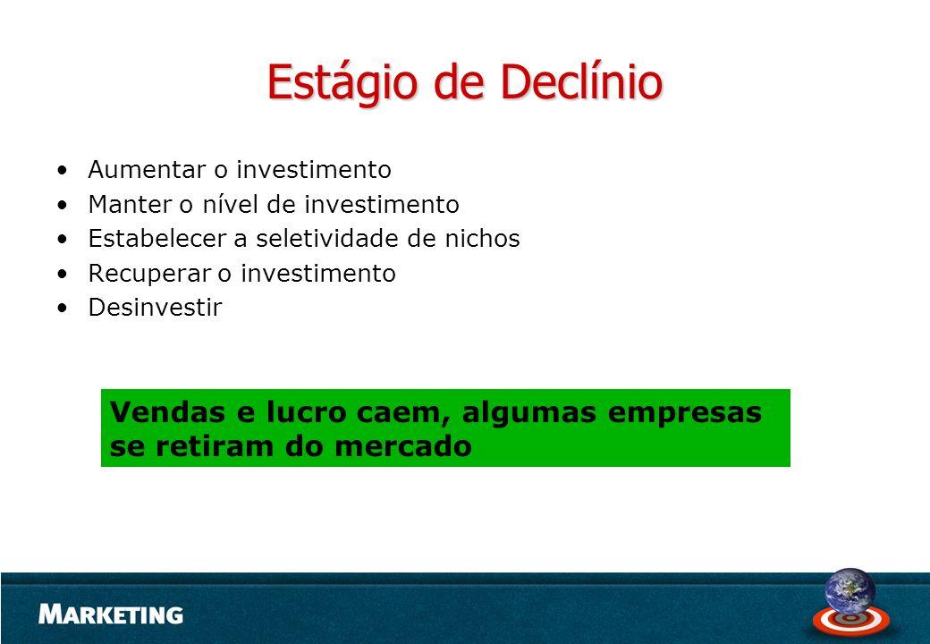 Estágio de Declínio Aumentar o investimento. Manter o nível de investimento. Estabelecer a seletividade de nichos.