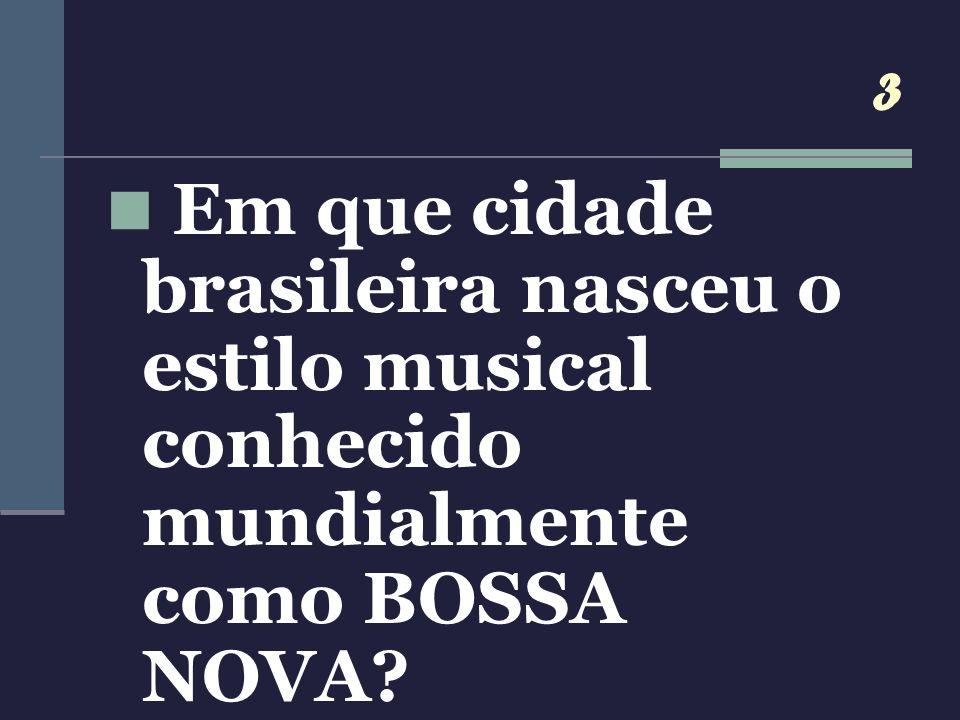 3 Em que cidade brasileira nasceu o estilo musical conhecido mundialmente como BOSSA NOVA