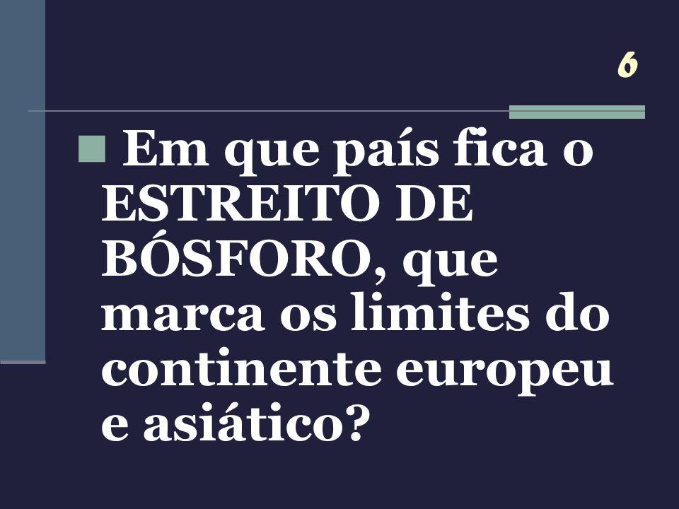 6 Em que país fica o ESTREITO DE BÓSFORO, que marca os limites do continente europeu e asiático