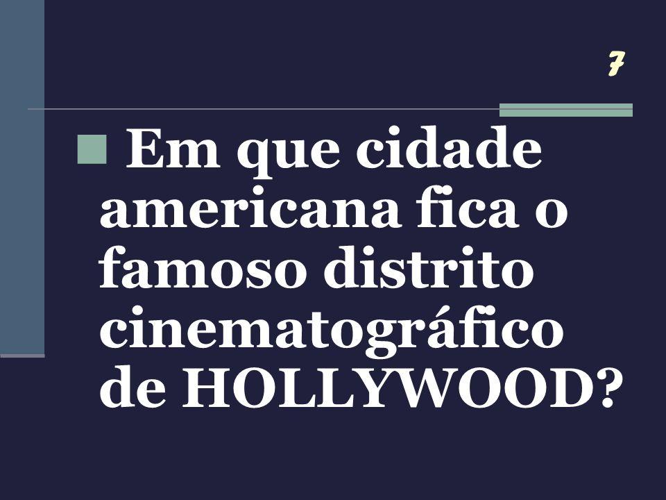 7 Em que cidade americana fica o famoso distrito cinematográfico de HOLLYWOOD