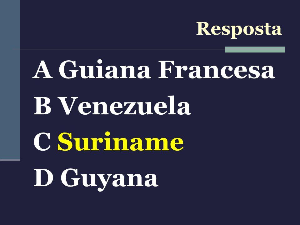Resposta A Guiana Francesa B Venezuela C Suriname D Guyana